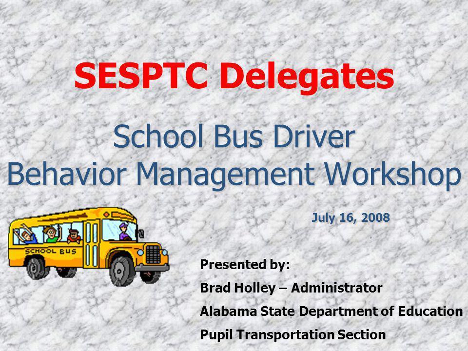 School Bus Driver Behavior Management Workshop July 16, 2008 SESPTC Delegates Presented by: Brad Holley – Administrator Alabama State Department of Education Pupil Transportation Section