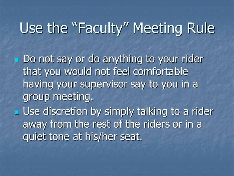 Use the Faculty Meeting Rule Do not say or do anything to your rider that you would not feel comfortable having your supervisor say to you in a group meeting.