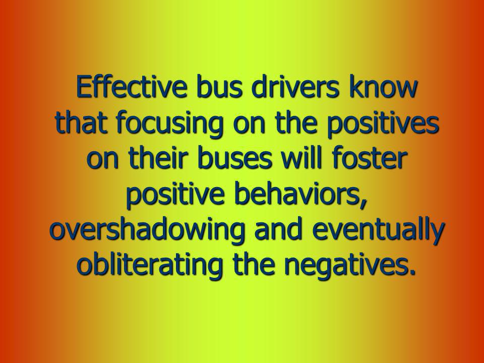 Effective bus drivers know that focusing on the positives on their buses will foster positive behaviors, overshadowing and eventually obliterating the