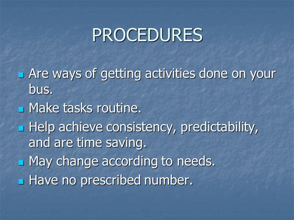 PROCEDURES Are ways of getting activities done on your bus. Are ways of getting activities done on your bus. Make tasks routine. Make tasks routine. H