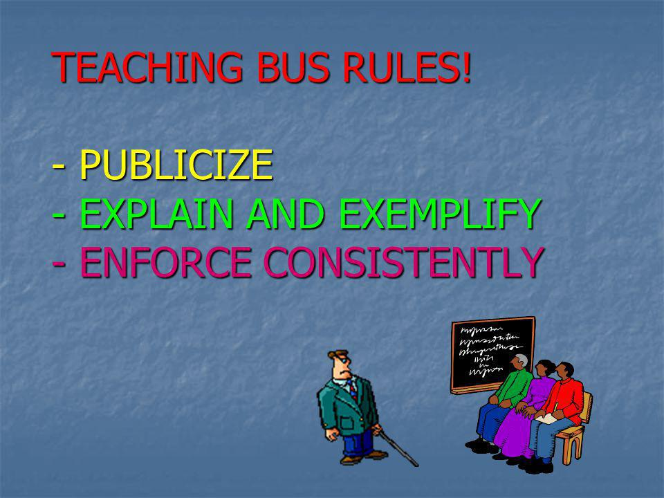 TEACHING BUS RULES! - PUBLICIZE - EXPLAIN AND EXEMPLIFY - ENFORCE CONSISTENTLY