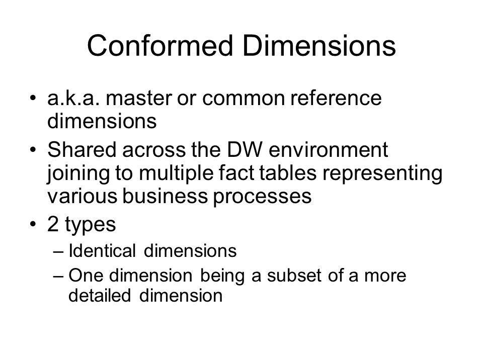 Conformed Dimensions a.k.a. master or common reference dimensions Shared across the DW environment joining to multiple fact tables representing variou