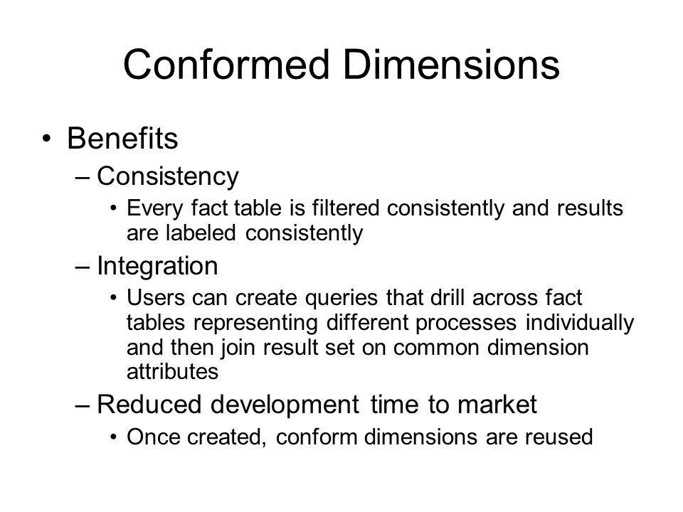 Conformed Dimensions Benefits –Consistency Every fact table is filtered consistently and results are labeled consistently –Integration Users can creat