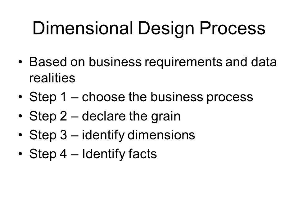 Dimensional Design Process Based on business requirements and data realities Step 1 – choose the business process Step 2 – declare the grain Step 3 –