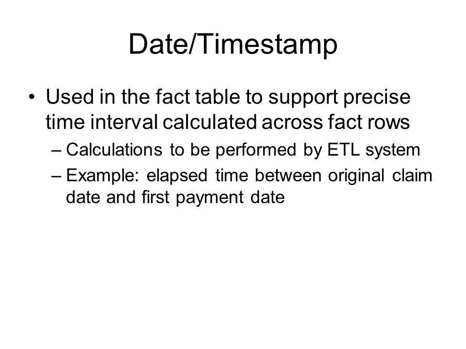 Date/Timestamp Used in the fact table to support precise time interval calculated across fact rows –Calculations to be performed by ETL system –Exampl
