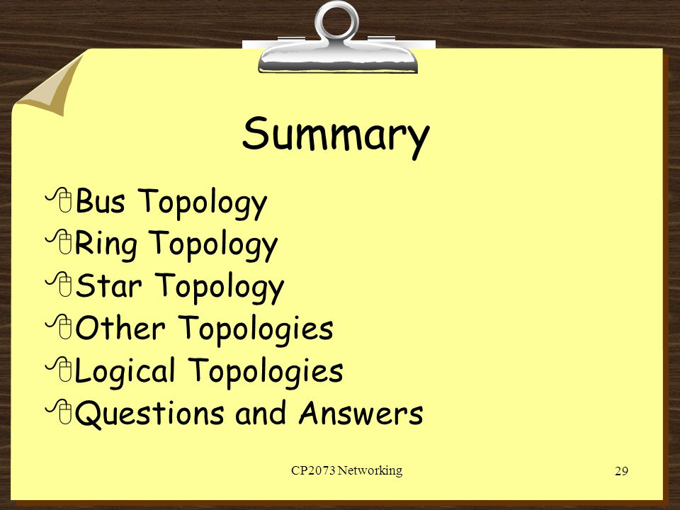 CP2073 Networking 29 Summary 8 Bus Topology 8 Ring Topology 8 Star Topology 8 Other Topologies 8 Logical Topologies 8 Questions and Answers