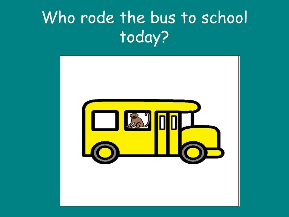 Who rode the bus to school today. To the tune of Who stole the cookie from the cookie jar.