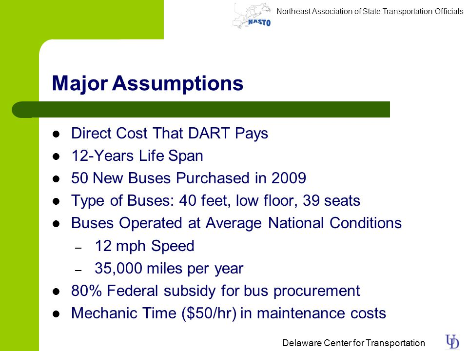 Northeast Association of State Transportation Officials Delaware Center for Transportation Major Assumptions Direct Cost That DART Pays 12-Years Life Span 50 New Buses Purchased in 2009 Type of Buses: 40 feet, low floor, 39 seats Buses Operated at Average National Conditions – 12 mph Speed – 35,000 miles per year 80% Federal subsidy for bus procurement Mechanic Time ($50/hr) in maintenance costs