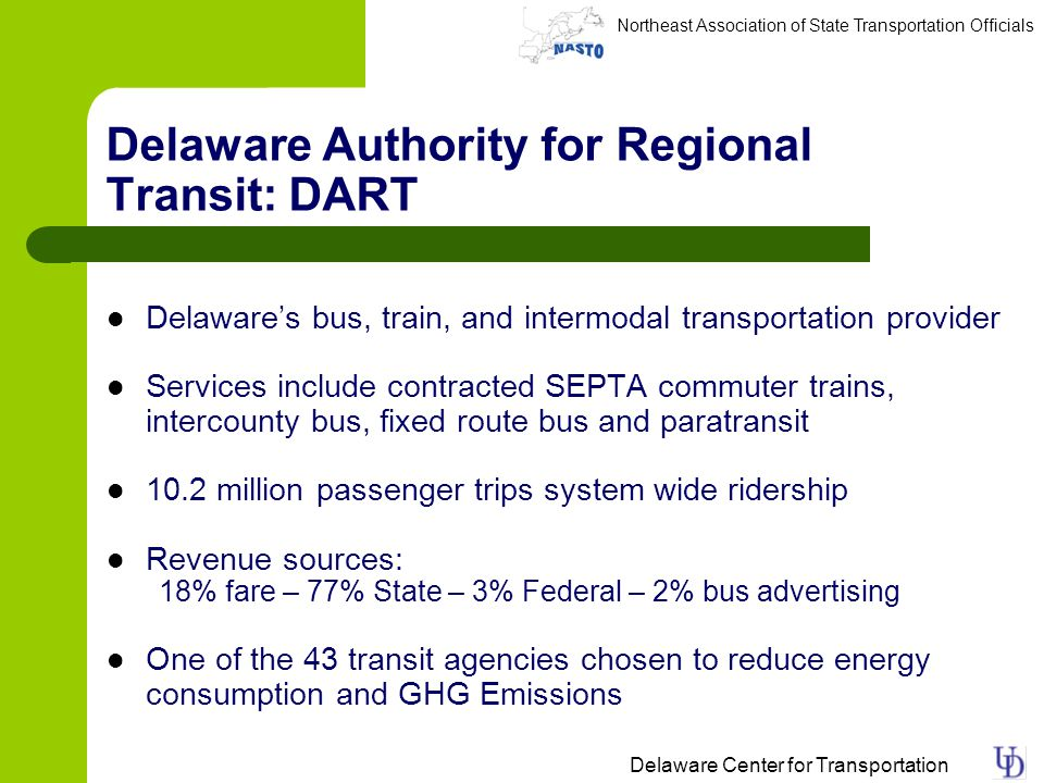 Northeast Association of State Transportation Officials Delaware Center for Transportation Delaware Authority for Regional Transit: DART Delawares bus, train, and intermodal transportation provider Services include contracted SEPTA commuter trains, intercounty bus, fixed route bus and paratransit 10.2 million passenger trips system wide ridership Revenue sources: 18% fare – 77% State – 3% Federal – 2% bus advertising One of the 43 transit agencies chosen to reduce energy consumption and GHG Emissions