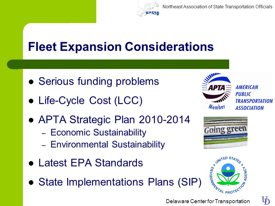 Northeast Association of State Transportation Officials Delaware Center for Transportation Fleet Expansion Considerations Serious funding problems Life-Cycle Cost (LCC) APTA Strategic Plan 2010-2014 – Economic Sustainability – Environmental Sustainability Latest EPA Standards State Implementations Plans (SIP)