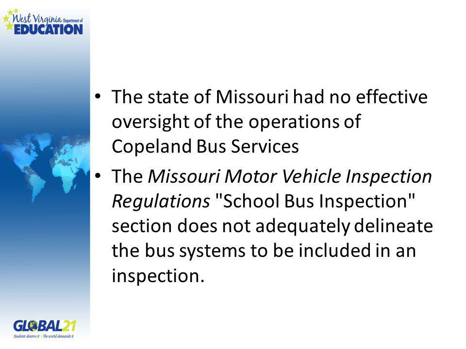 The state of Missouri had no effective oversight of the operations of Copeland Bus Services The Missouri Motor Vehicle Inspection Regulations School Bus Inspection section does not adequately delineate the bus systems to be included in an inspection.
