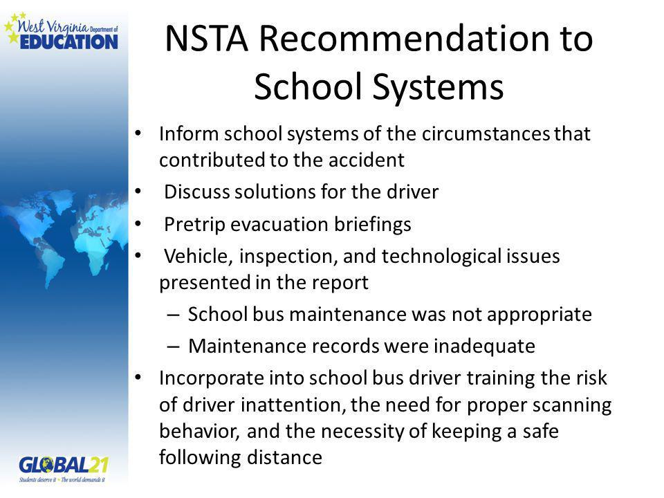 NSTA Recommendation to School Systems Inform school systems of the circumstances that contributed to the accident Discuss solutions for the driver Pretrip evacuation briefings Vehicle, inspection, and technological issues presented in the report – School bus maintenance was not appropriate – Maintenance records were inadequate Incorporate into school bus driver training the risk of driver inattention, the need for proper scanning behavior, and the necessity of keeping a safe following distance