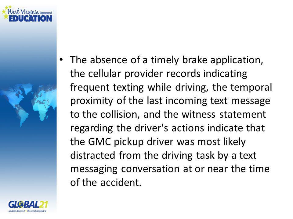 The absence of a timely brake application, the cellular provider records indicating frequent texting while driving, the temporal proximity of the last
