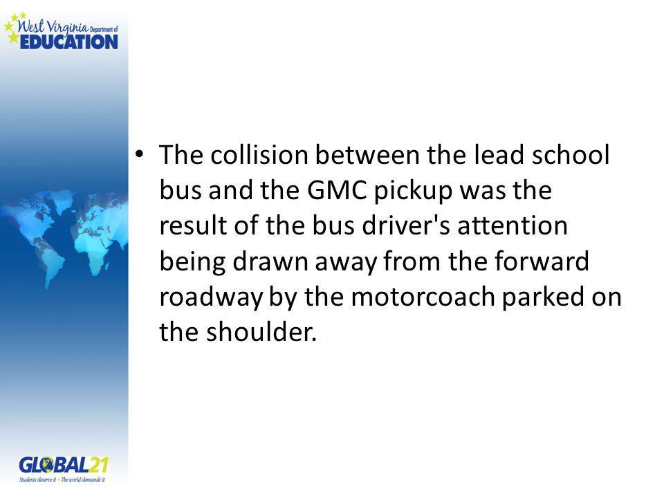 The collision between the lead school bus and the GMC pickup was the result of the bus driver s attention being drawn away from the forward roadway by the motorcoach parked on the shoulder.
