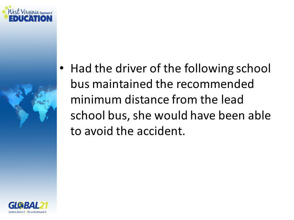 Had the driver of the following school bus maintained the recommended minimum distance from the lead school bus, she would have been able to avoid the accident.
