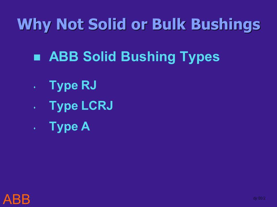 ABB djr 00/2 Why Not Solid or Bulk Bushings ABB Solid Bushing Types Type RJ Type LCRJ Type A