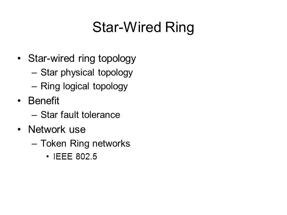 Star-Wired Ring Star-wired ring topology –Star physical topology –Ring logical topology Benefit –Star fault tolerance Network use –Token Ring networks
