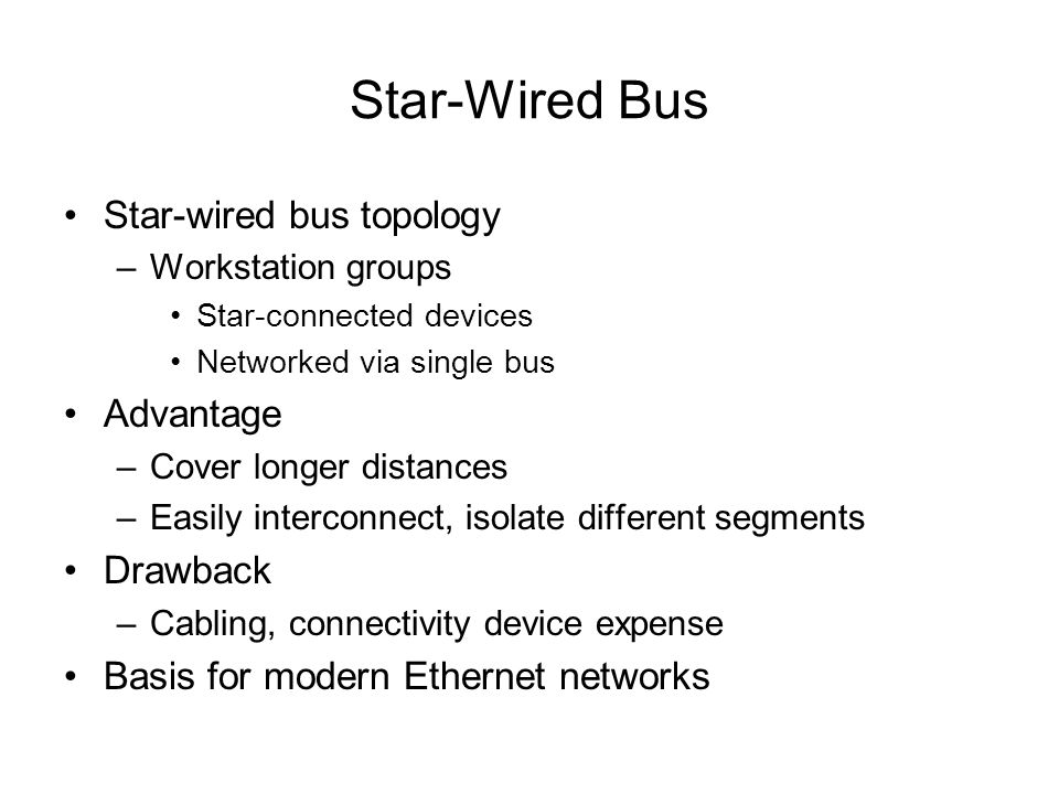 Star-Wired Bus Star-wired bus topology –Workstation groups Star-connected devices Networked via single bus Advantage –Cover longer distances –Easily i