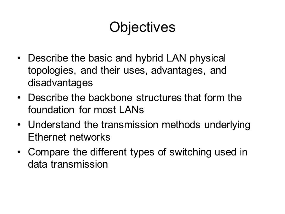 Objectives Describe the basic and hybrid LAN physical topologies, and their uses, advantages, and disadvantages Describe the backbone structures that