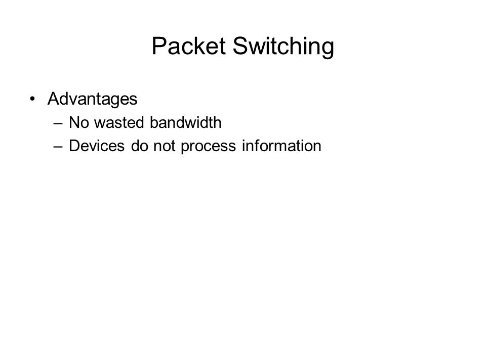 Packet Switching Advantages –No wasted bandwidth –Devices do not process information