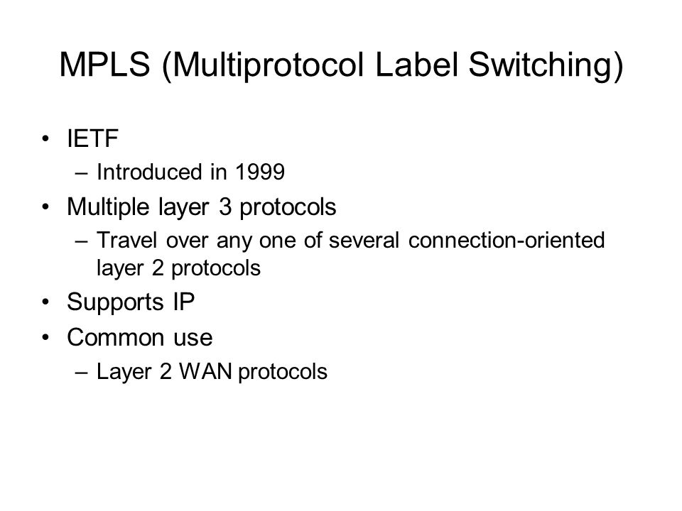 MPLS (Multiprotocol Label Switching) IETF –Introduced in 1999 Multiple layer 3 protocols –Travel over any one of several connection-oriented layer 2 p