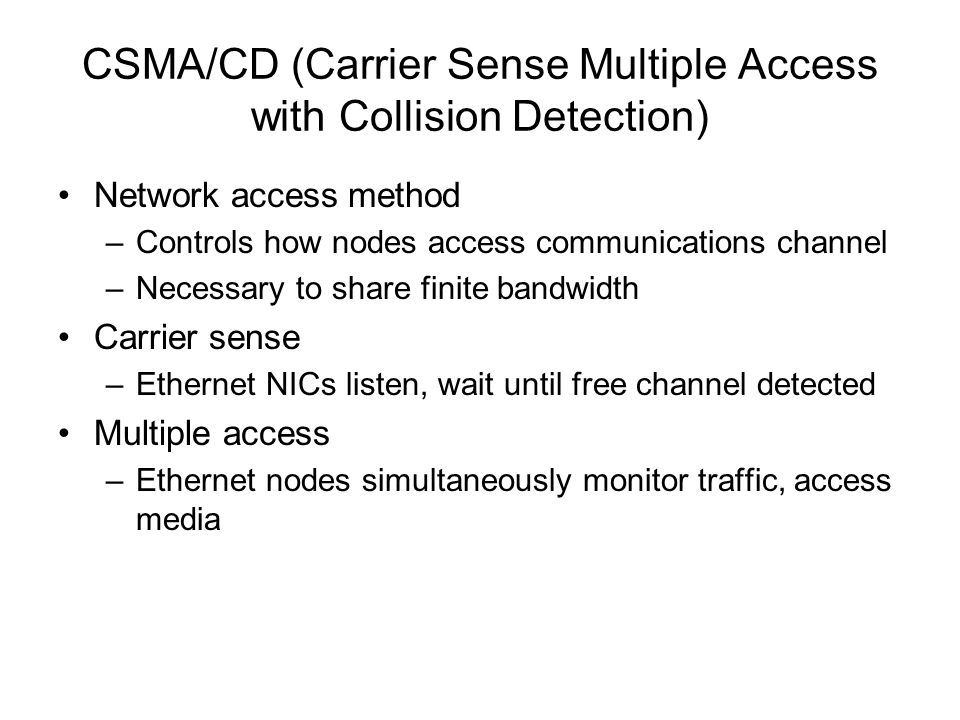 CSMA/CD (Carrier Sense Multiple Access with Collision Detection) Network access method –Controls how nodes access communications channel –Necessary to