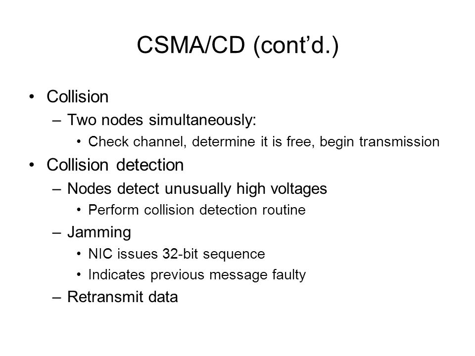 CSMA/CD (contd.) Collision –Two nodes simultaneously: Check channel, determine it is free, begin transmission Collision detection –Nodes detect unusua