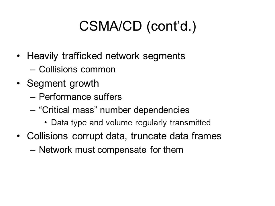 CSMA/CD (contd.) Heavily trafficked network segments –Collisions common Segment growth –Performance suffers –Critical mass number dependencies Data ty