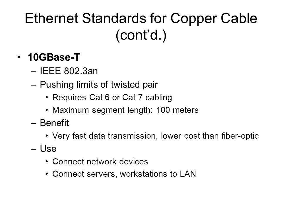 Ethernet Standards for Copper Cable (contd.) 10GBase-T –IEEE 802.3an –Pushing limits of twisted pair Requires Cat 6 or Cat 7 cabling Maximum segment l