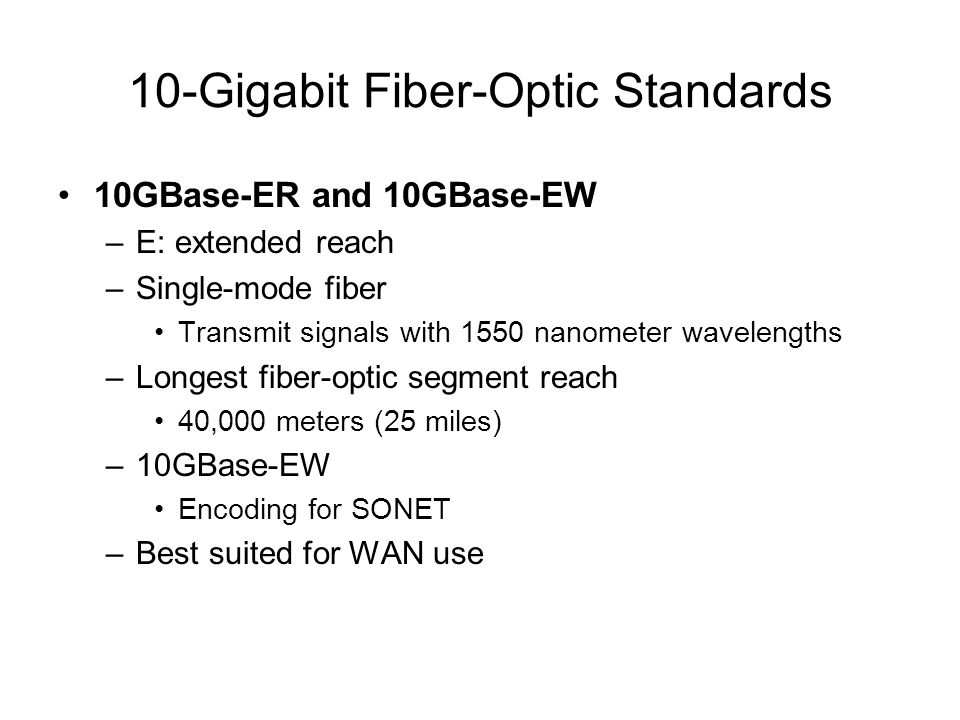 10-Gigabit Fiber-Optic Standards 10GBase-ER and 10GBase-EW –E: extended reach –Single-mode fiber Transmit signals with 1550 nanometer wavelengths –Lon