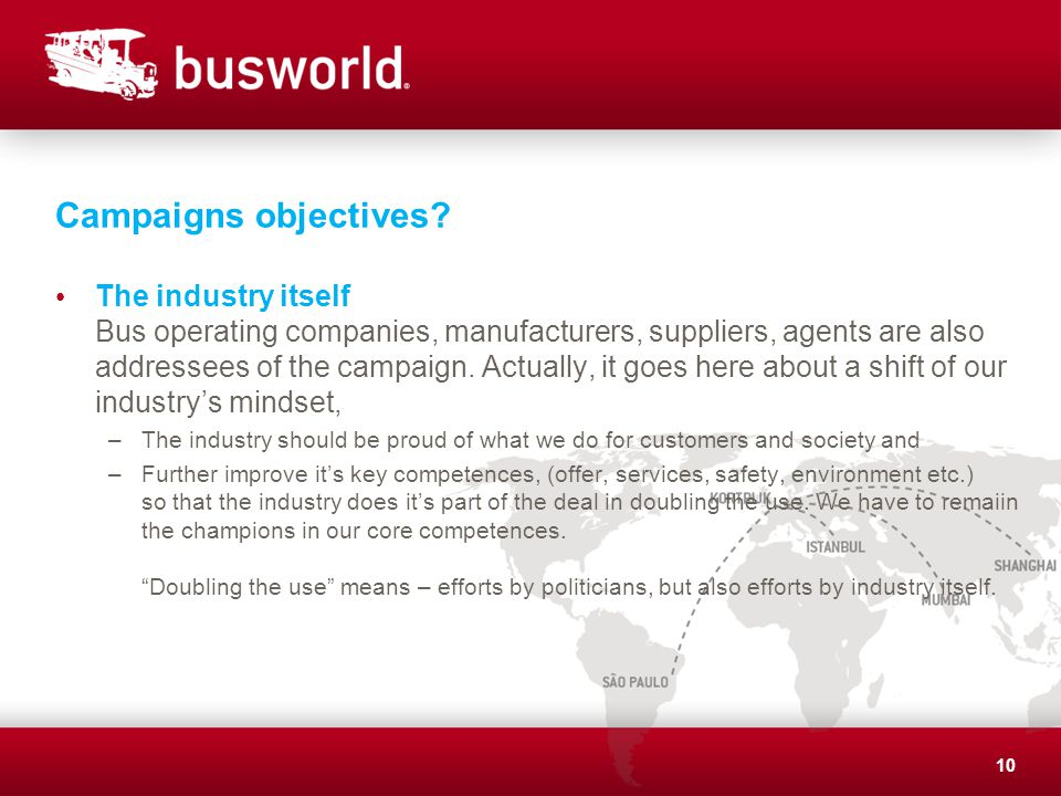 Campaigns objectives? The industry itself Bus operating companies, manufacturers, suppliers, agents are also addressees of the campaign. Actually, it