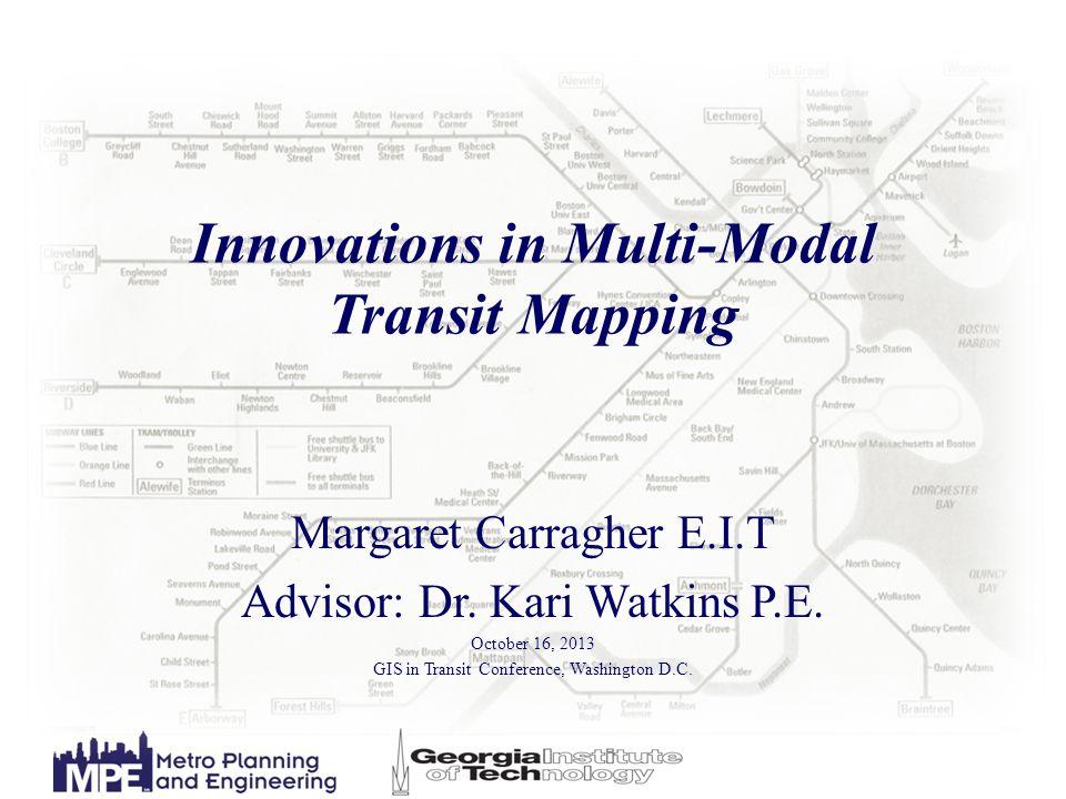 Innovations in Multi-Modal Transit Mapping Margaret Carragher E.I.T Advisor: Dr. Kari Watkins P.E. October 16, 2013 GIS in Transit Conference, Washing