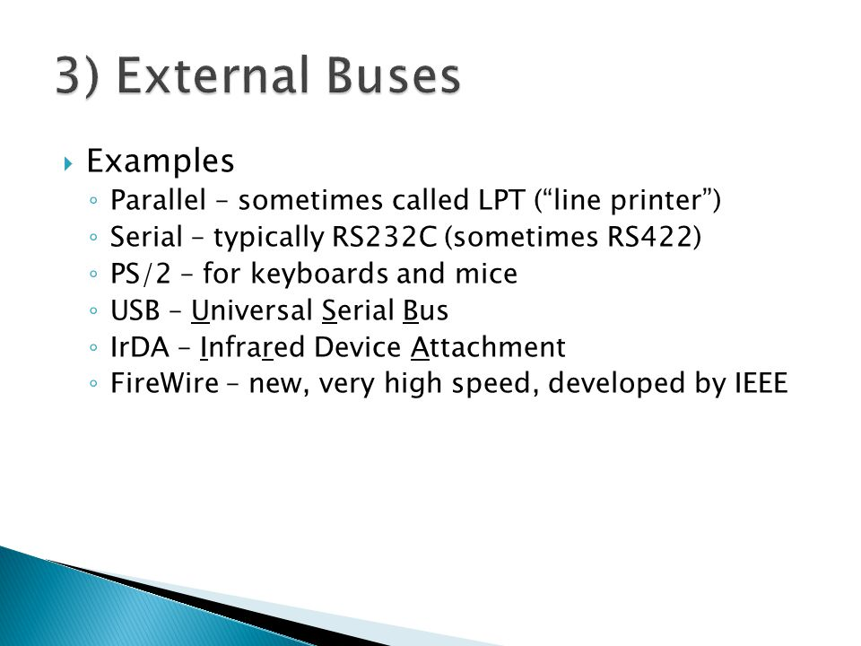 Examples Parallel – sometimes called LPT (line printer) Serial – typically RS232C (sometimes RS422) PS/2 – for keyboards and mice USB – Universal Serial Bus IrDA – Infrared Device Attachment FireWire – new, very high speed, developed by IEEE