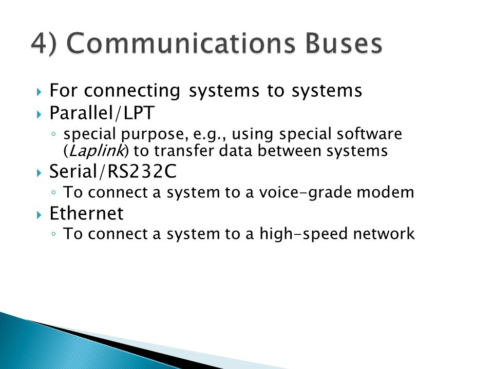 For connecting systems to systems Parallel/LPT special purpose, e.g., using special software (Laplink) to transfer data between systems Serial/RS232C To connect a system to a voice-grade modem Ethernet To connect a system to a high-speed network