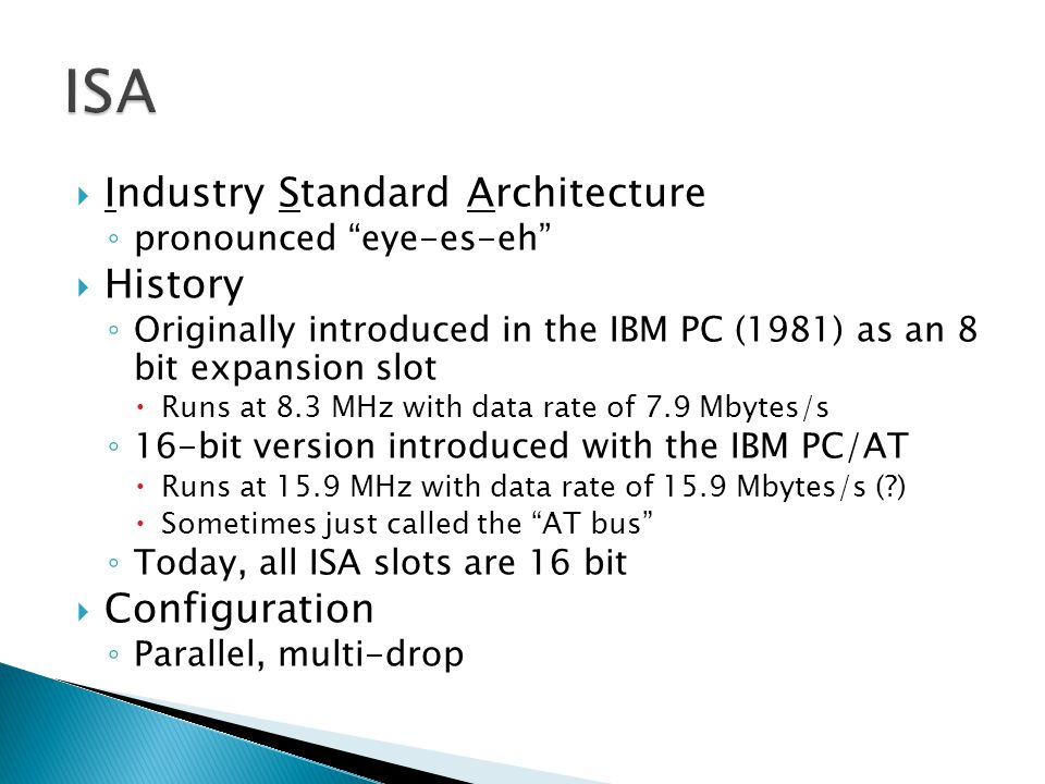 Industry Standard Architecture pronounced eye-es-eh History Originally introduced in the IBM PC (1981) as an 8 bit expansion slot Runs at 8.3 MHz with data rate of 7.9 Mbytes/s 16-bit version introduced with the IBM PC/AT Runs at 15.9 MHz with data rate of 15.9 Mbytes/s ( ) Sometimes just called the AT bus Today, all ISA slots are 16 bit Configuration Parallel, multi-drop