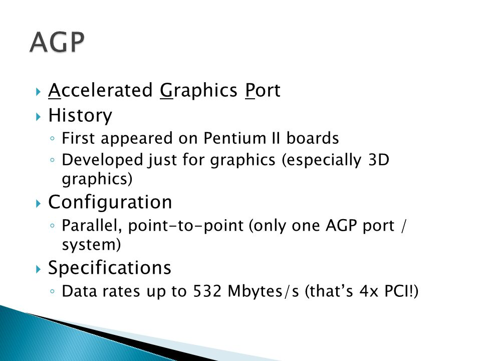 Accelerated Graphics Port History First appeared on Pentium II boards Developed just for graphics (especially 3D graphics) Configuration Parallel, point-to-point (only one AGP port / system) Specifications Data rates up to 532 Mbytes/s (thats 4x PCI!)