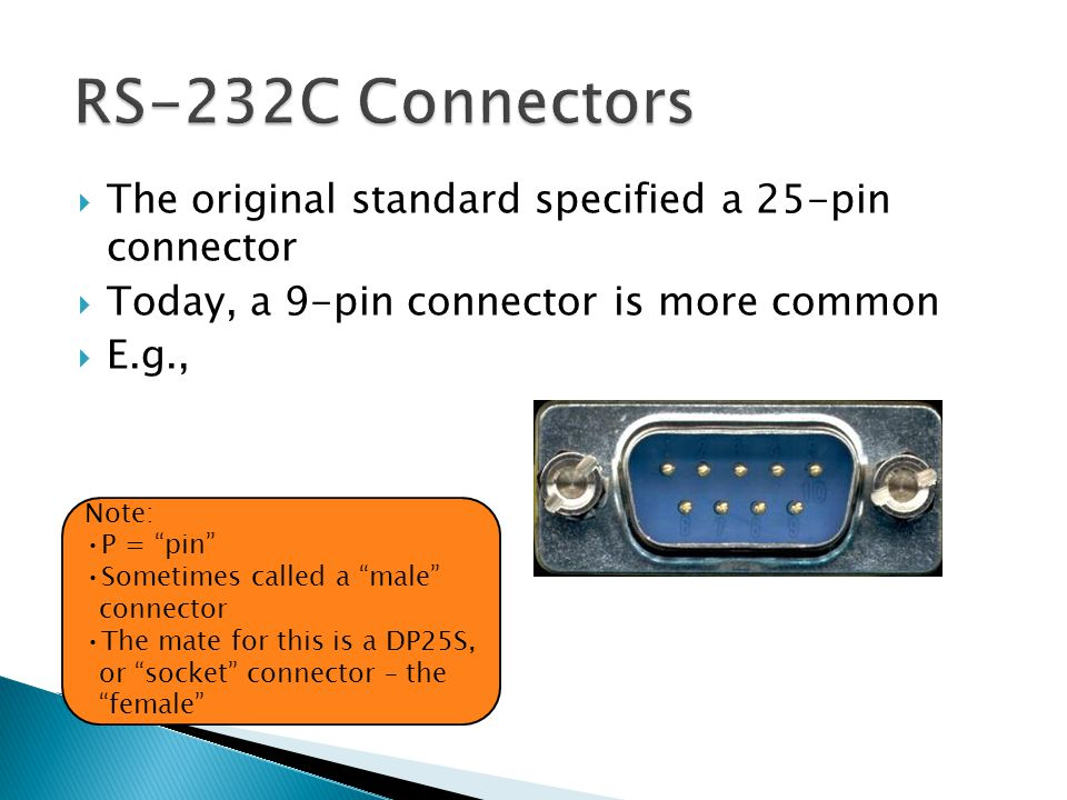 The original standard specified a 25-pin connector Today, a 9-pin connector is more common E.g., Note: P = pin Sometimes called a male connector The mate for this is a DP25S, or socket connector – the female
