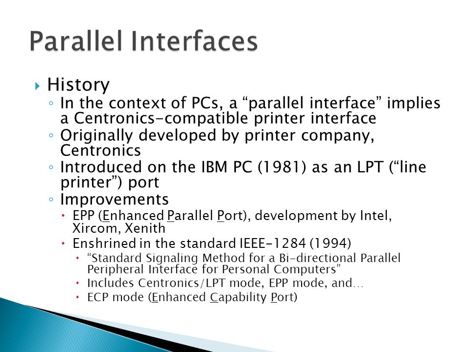 History In the context of PCs, a parallel interface implies a Centronics-compatible printer interface Originally developed by printer company, Centronics Introduced on the IBM PC (1981) as an LPT (line printer) port Improvements EPP (Enhanced Parallel Port), development by Intel, Xircom, Xenith Enshrined in the standard IEEE-1284 (1994) Standard Signaling Method for a Bi-directional Parallel Peripheral Interface for Personal Computers Includes Centronics/LPT mode, EPP mode, and… ECP mode (Enhanced Capability Port)
