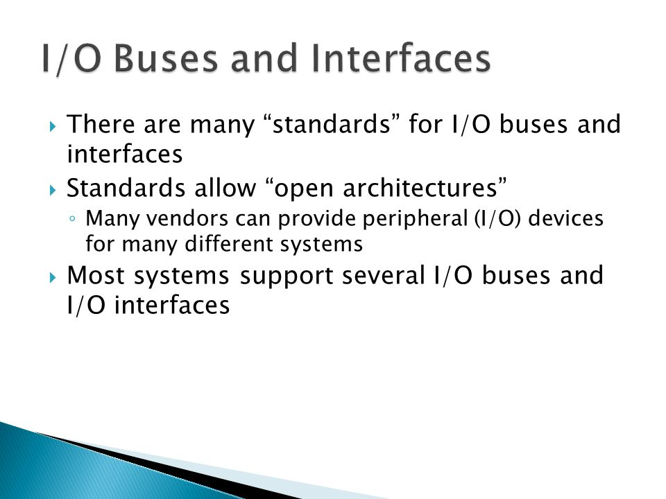 There are many standards for I/O buses and interfaces Standards allow open architectures Many vendors can provide peripheral (I/O) devices for many different systems Most systems support several I/O buses and I/O interfaces