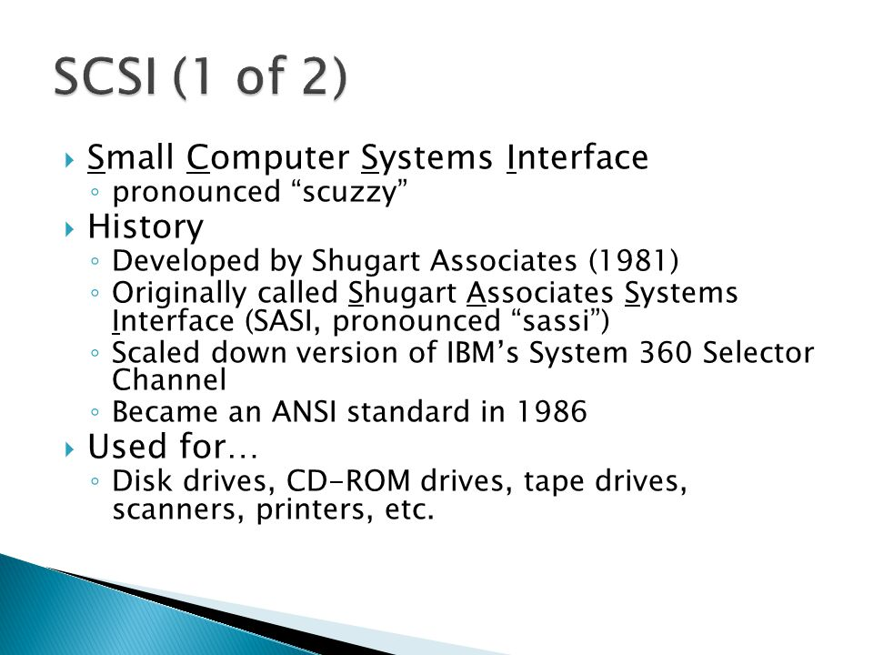 Small Computer Systems Interface pronounced scuzzy History Developed by Shugart Associates (1981) Originally called Shugart Associates Systems Interface (SASI, pronounced sassi) Scaled down version of IBMs System 360 Selector Channel Became an ANSI standard in 1986 Used for… Disk drives, CD-ROM drives, tape drives, scanners, printers, etc.
