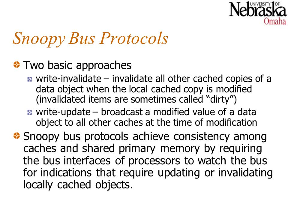 Snoopy Bus Protocols Two basic approaches write-invalidate – invalidate all other cached copies of a data object when the local cached copy is modifie