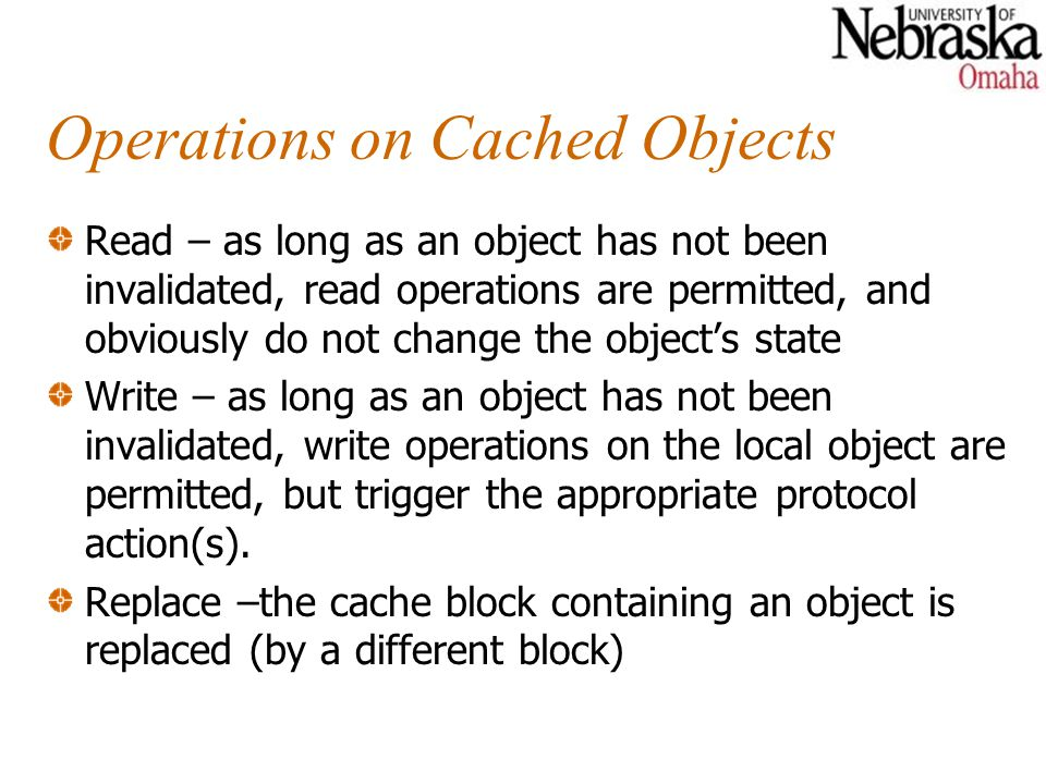 Operations on Cached Objects Read – as long as an object has not been invalidated, read operations are permitted, and obviously do not change the obje