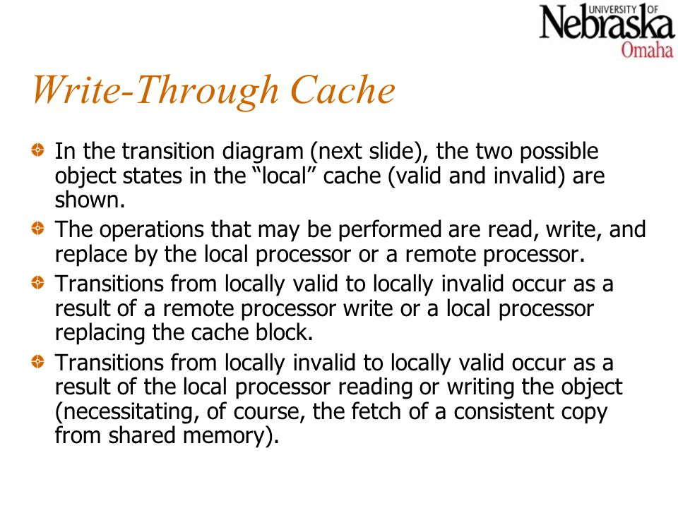 Write-Through Cache In the transition diagram (next slide), the two possible object states in the local cache (valid and invalid) are shown. The opera