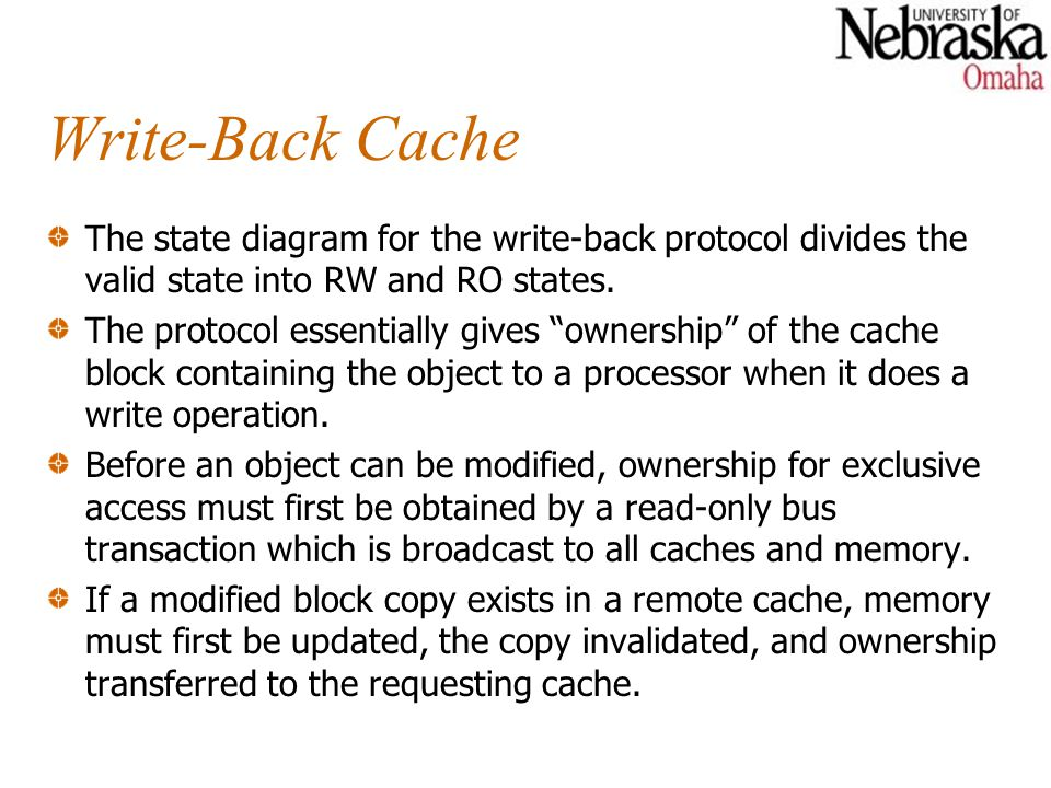 Write-Back Cache The state diagram for the write-back protocol divides the valid state into RW and RO states. The protocol essentially gives ownership