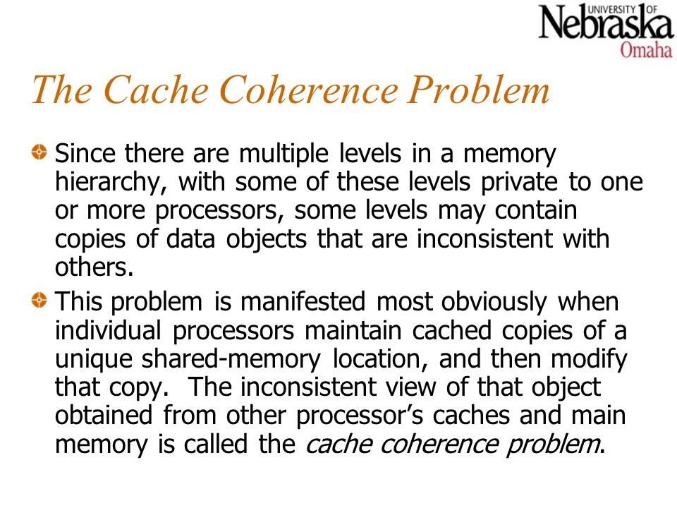 The Cache Coherence Problem Since there are multiple levels in a memory hierarchy, with some of these levels private to one or more processors, some l