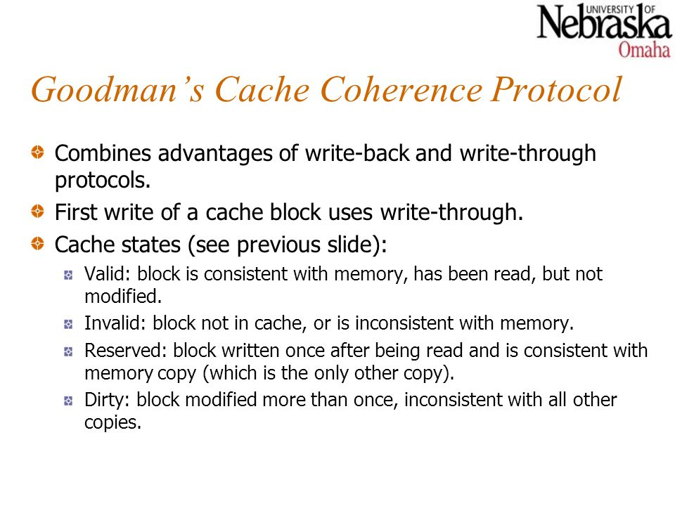 Goodmans Cache Coherence Protocol Combines advantages of write-back and write-through protocols. First write of a cache block uses write-through. Cach