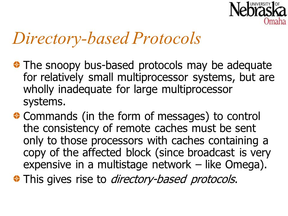 Directory-based Protocols The snoopy bus-based protocols may be adequate for relatively small multiprocessor systems, but are wholly inadequate for la