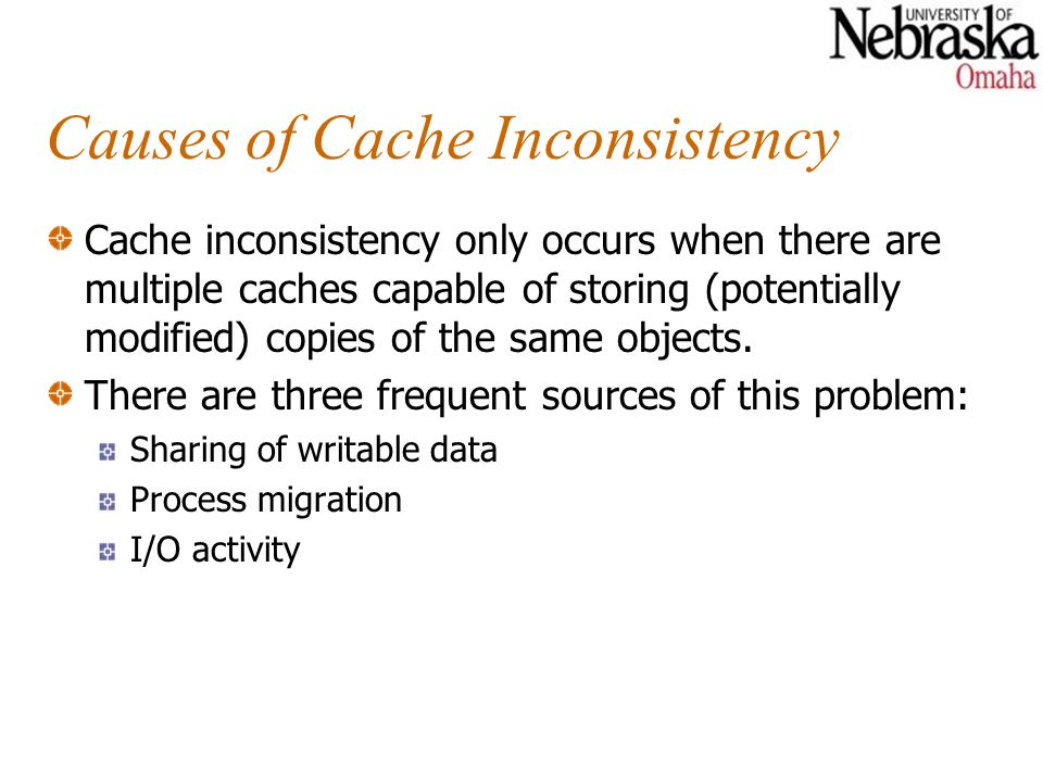 Causes of Cache Inconsistency Cache inconsistency only occurs when there are multiple caches capable of storing (potentially modified) copies of the s
