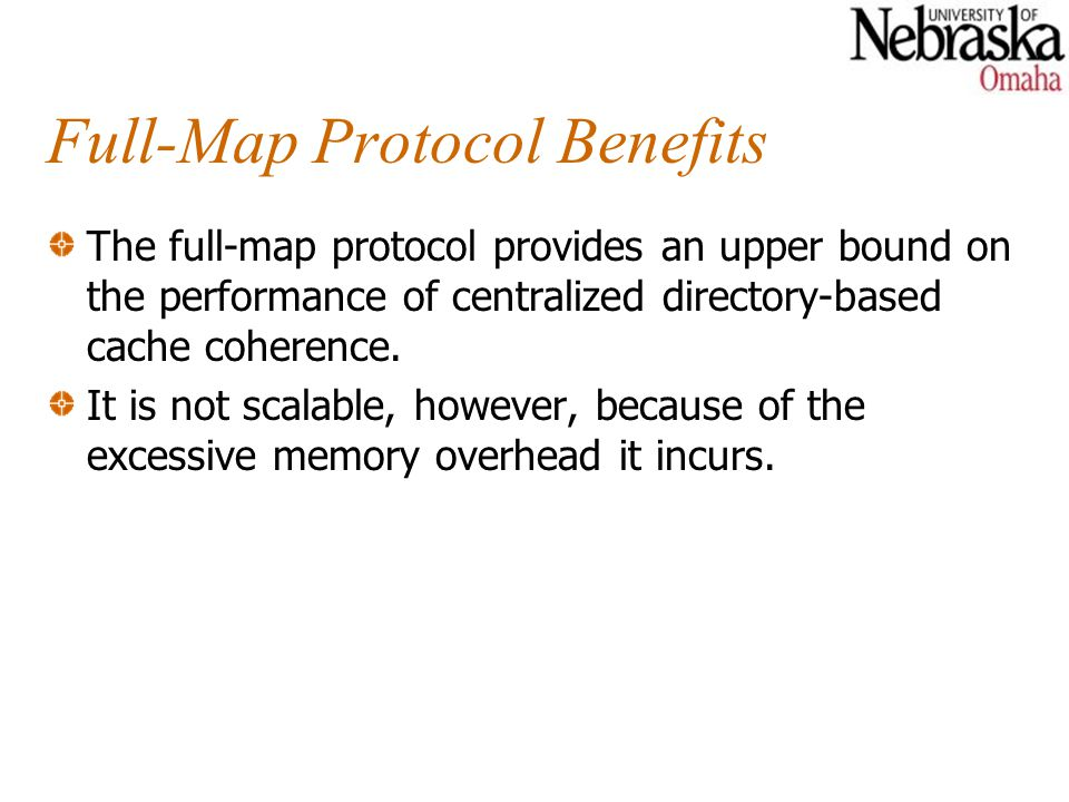 Full-Map Protocol Benefits The full-map protocol provides an upper bound on the performance of centralized directory-based cache coherence. It is not