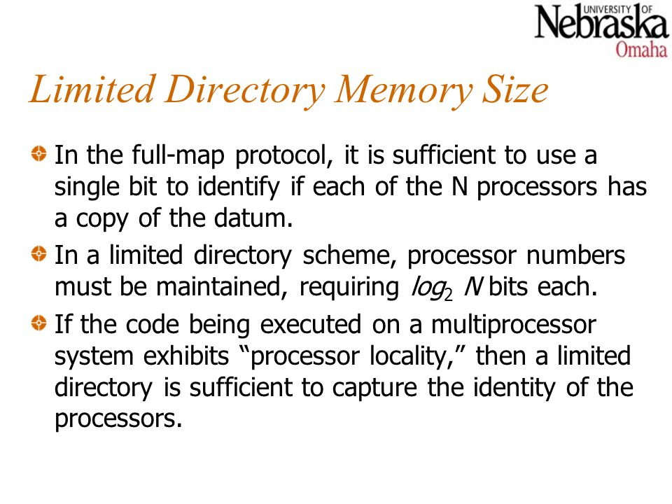 Limited Directory Memory Size In the full-map protocol, it is sufficient to use a single bit to identify if each of the N processors has a copy of the